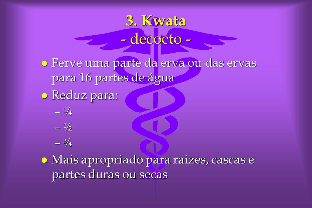 3. Kwata - decocto - Ferve uma parte da erva ou das ervas para 16 partes de água. Reduz para: ¼. ½.