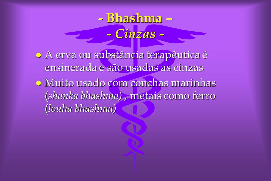 - Bhashma – - Cinzas - A erva ou substância terapêutica é ensinerada e são usadas as cinzas.
