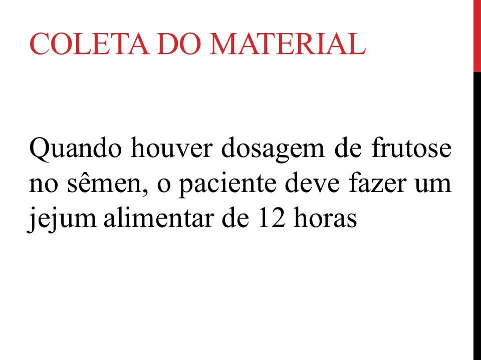 Coleta do material Quando houver dosagem de frutose no sêmen, o paciente deve fazer um jejum alimentar de 12 horas.