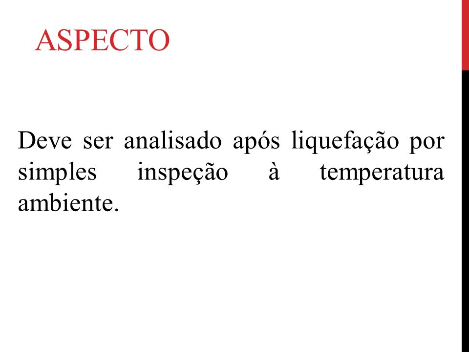 aspecto Deve ser analisado após liquefação por simples inspeção à temperatura ambiente.