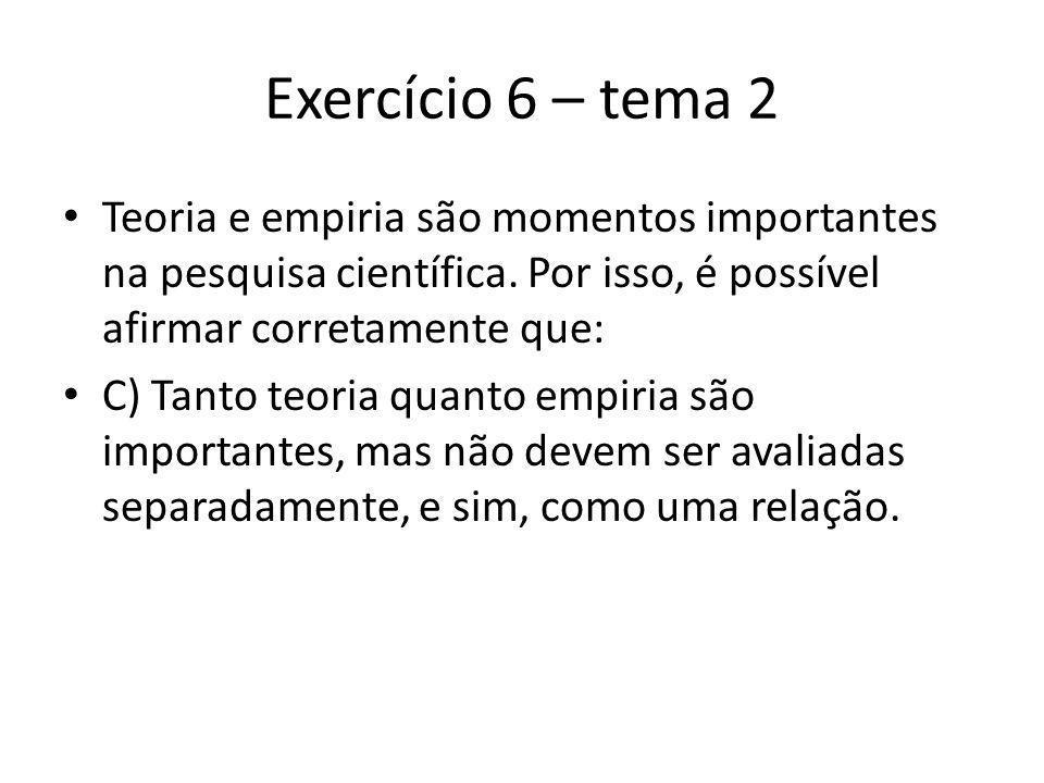 Exercício 6 – tema 2 Teoria e empiria são momentos importantes na pesquisa científica. Por isso, é possível afirmar corretamente que: