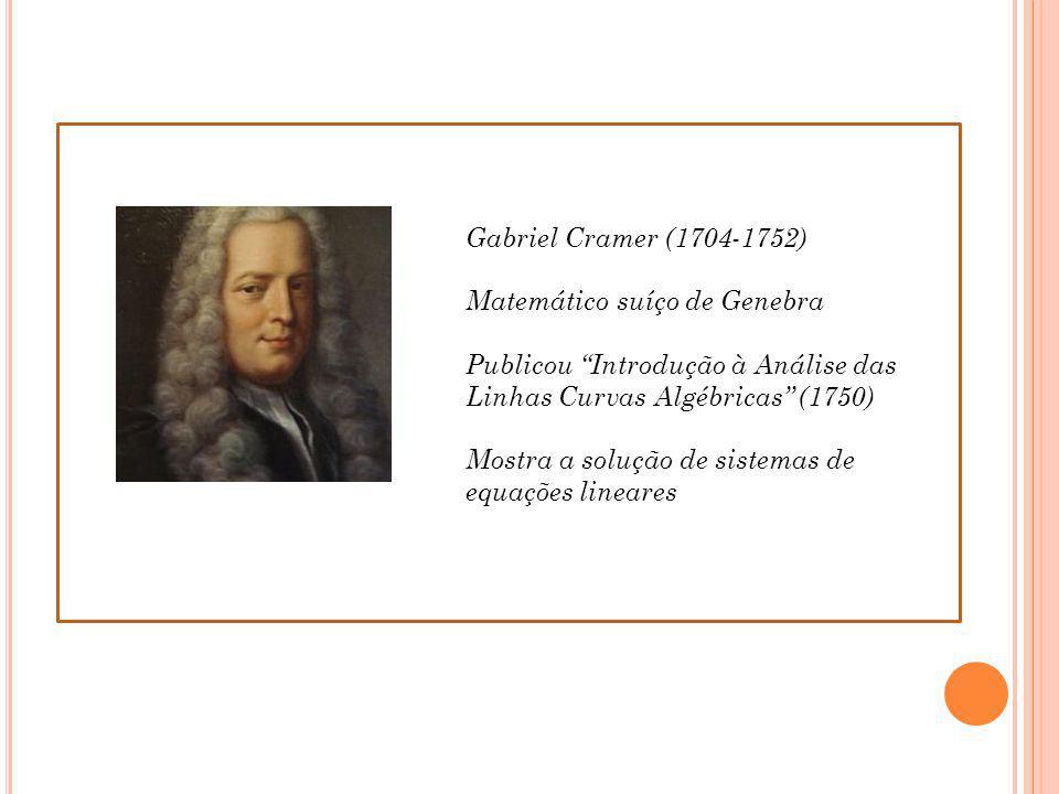 Gabriel Cramer (1704-1752) Matemático suíço de Genebra. Publicou Introdução à Análise das Linhas Curvas Algébricas (1750)