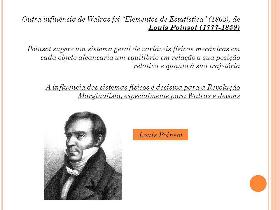Outra influência de Walras foi Elementos de Estatística (1803), de Louis Poinsot (1777-1859) Poinsot sugere um sistema geral de variáveis físicas mecânicas em cada objeto alcançaria um equilíbrio em relação a sua posição relativa e quanto à sua trajetória A influência dos sistemas físicos é decisiva para a Revolução Marginalista, especialmente para Walras e Jevons