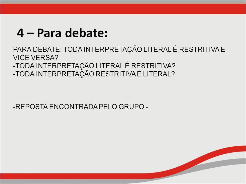 4 – Para debate: PARA DEBATE: TODA INTERPRETAÇÃO LITERAL É RESTRITIVA E VICE VERSA TODA INTERPRETAÇÃO LITERAL É RESTRITIVA