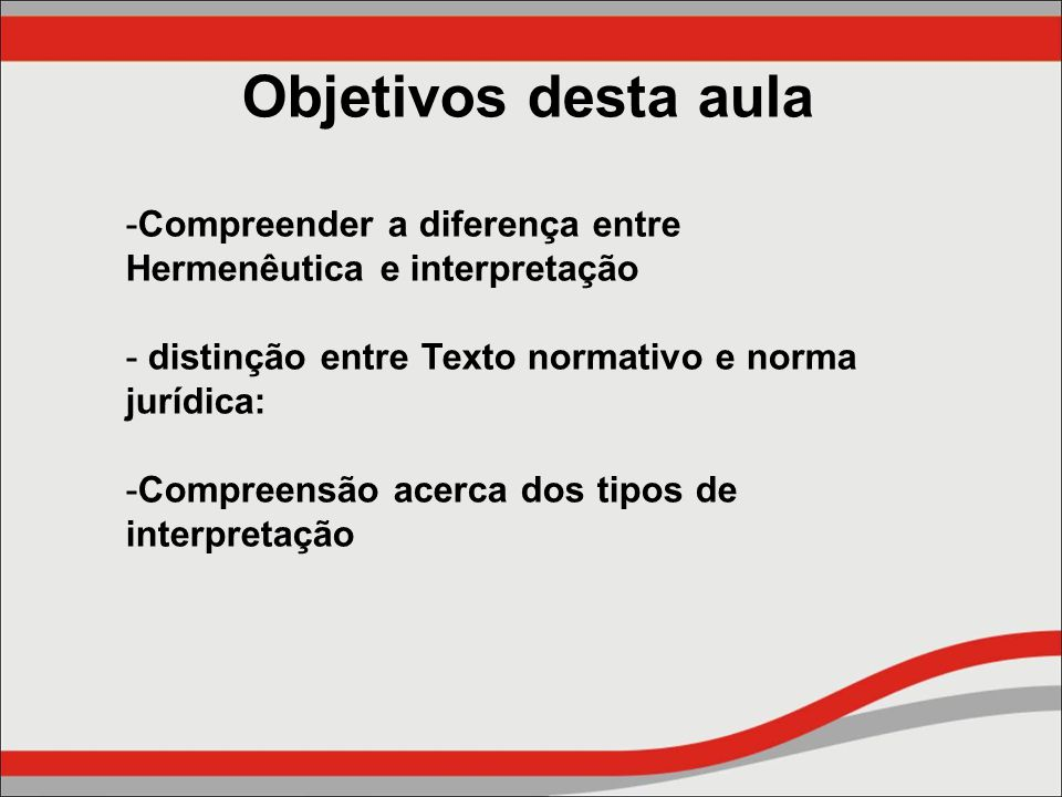 Objetivos desta aula Compreender a diferença entre Hermenêutica e interpretação. distinção entre Texto normativo e norma jurídica: