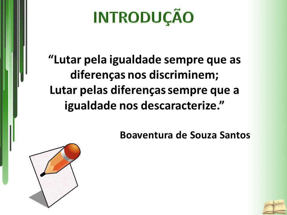 INTRODUÇÃO Lutar pela igualdade sempre que as diferenças nos discriminem; Lutar pelas diferenças sempre que a igualdade nos descaracterize.