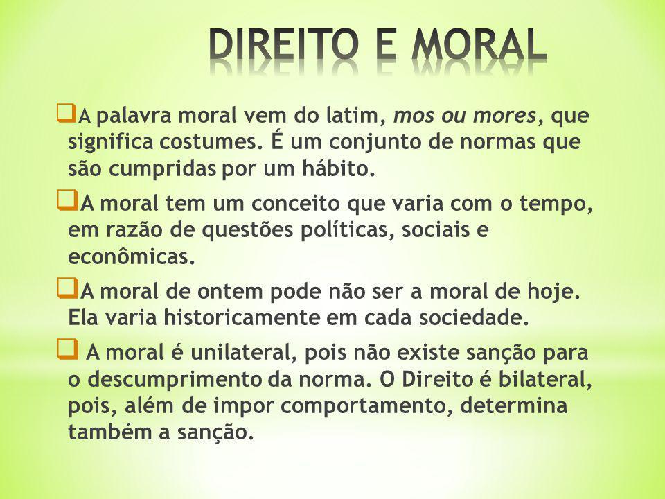 DIREITO E MORAL A palavra moral vem do latim, mos ou mores, que significa costumes. É um conjunto de normas que são cumpridas por um hábito.