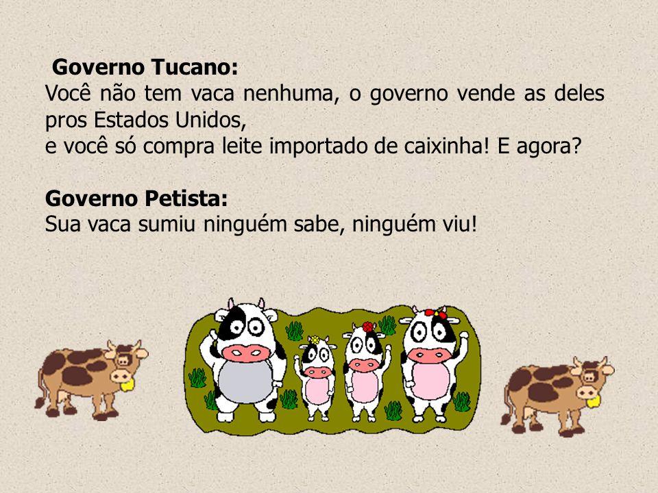 Governo Tucano: Você não tem vaca nenhuma, o governo vende as deles pros Estados Unidos, e você só compra leite importado de caixinha! E agora