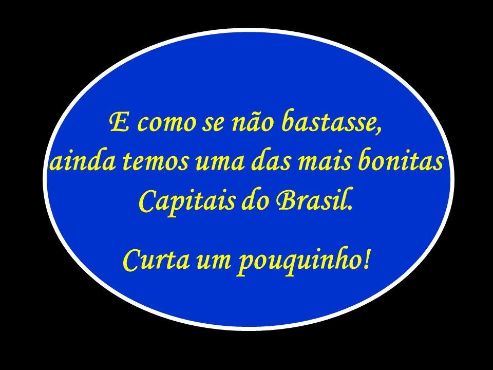 E como se não bastasse, ainda temos uma das mais bonitas Capitais do Brasil.