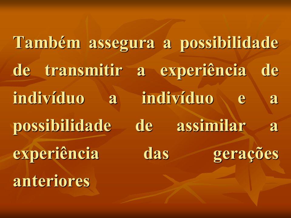 Também assegura a possibilidade de transmitir a experiência de indivíduo a indivíduo e a possibilidade de assimilar a experiência das gerações anteriores