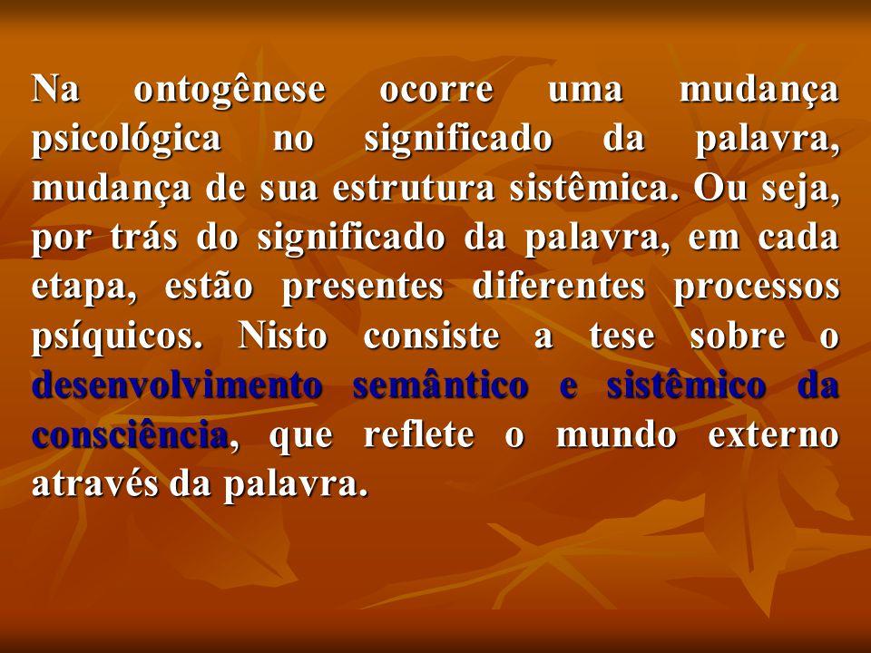 Na ontogênese ocorre uma mudança psicológica no significado da palavra, mudança de sua estrutura sistêmica.