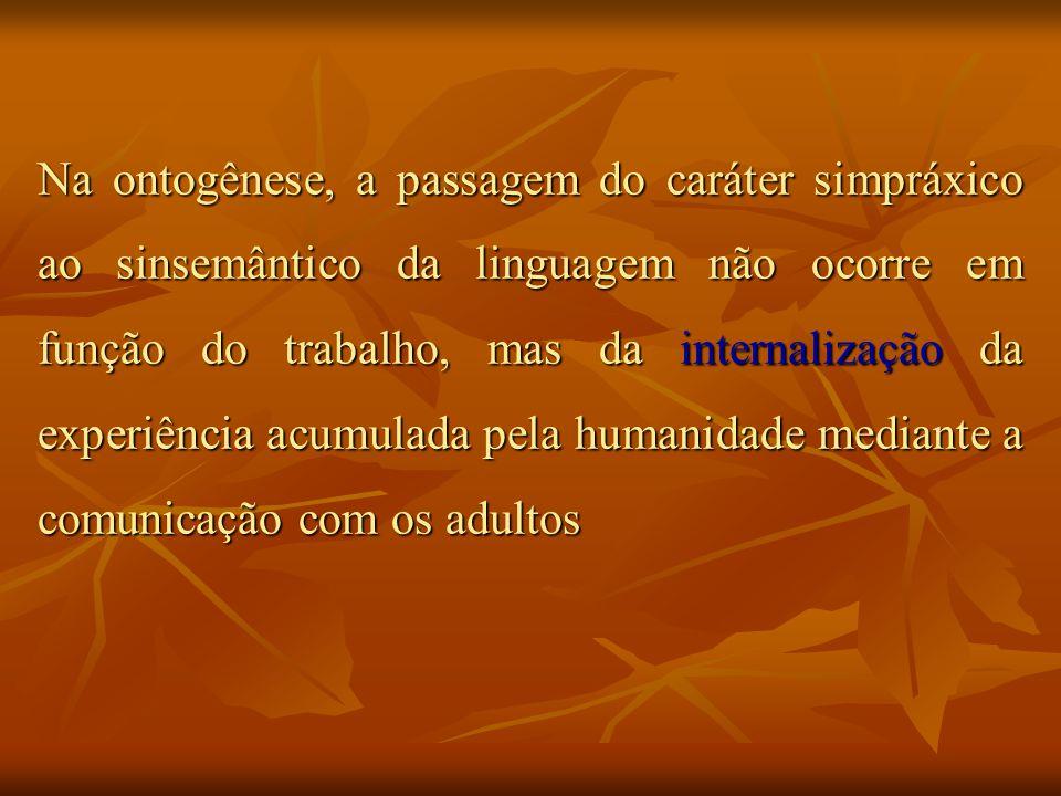 Na ontogênese, a passagem do caráter simpráxico ao sinsemântico da linguagem não ocorre em função do trabalho, mas da internalização da experiência acumulada pela humanidade mediante a comunicação com os adultos