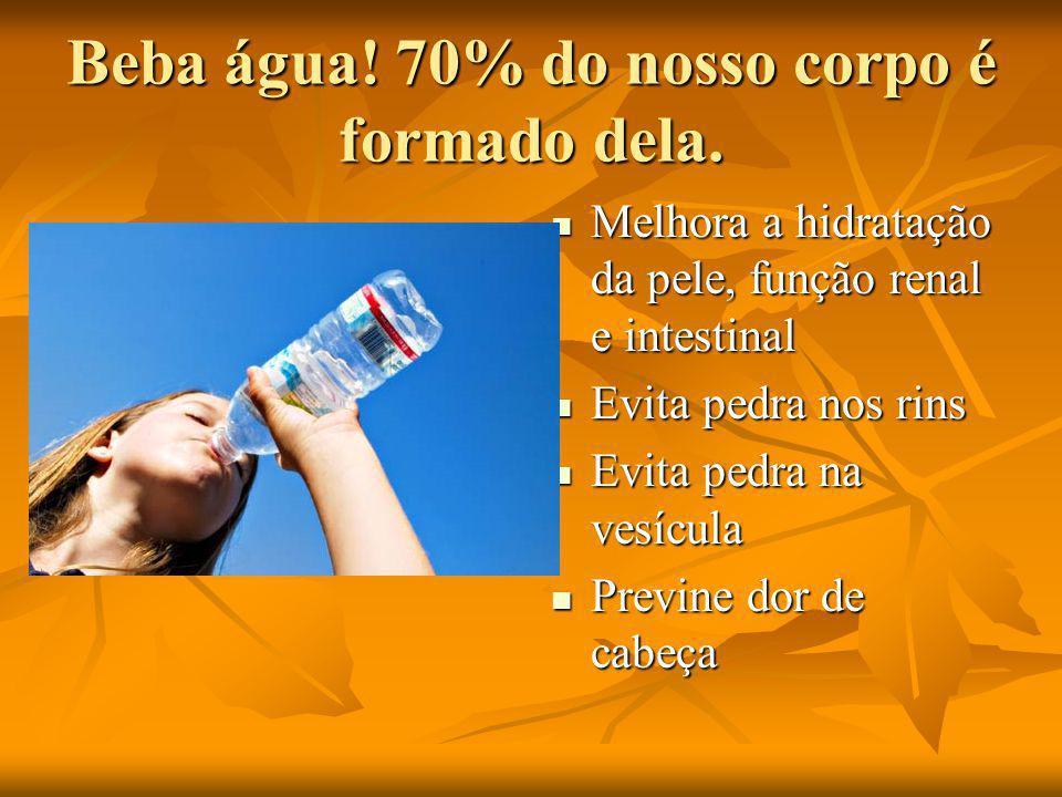 Beba água! 70% do nosso corpo é formado dela.