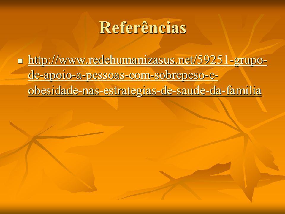 Referências http://www.redehumanizasus.net/59251-grupo-de-apoio-a-pessoas-com-sobrepeso-e-obesidade-nas-estrategias-de-saude-da-familia.