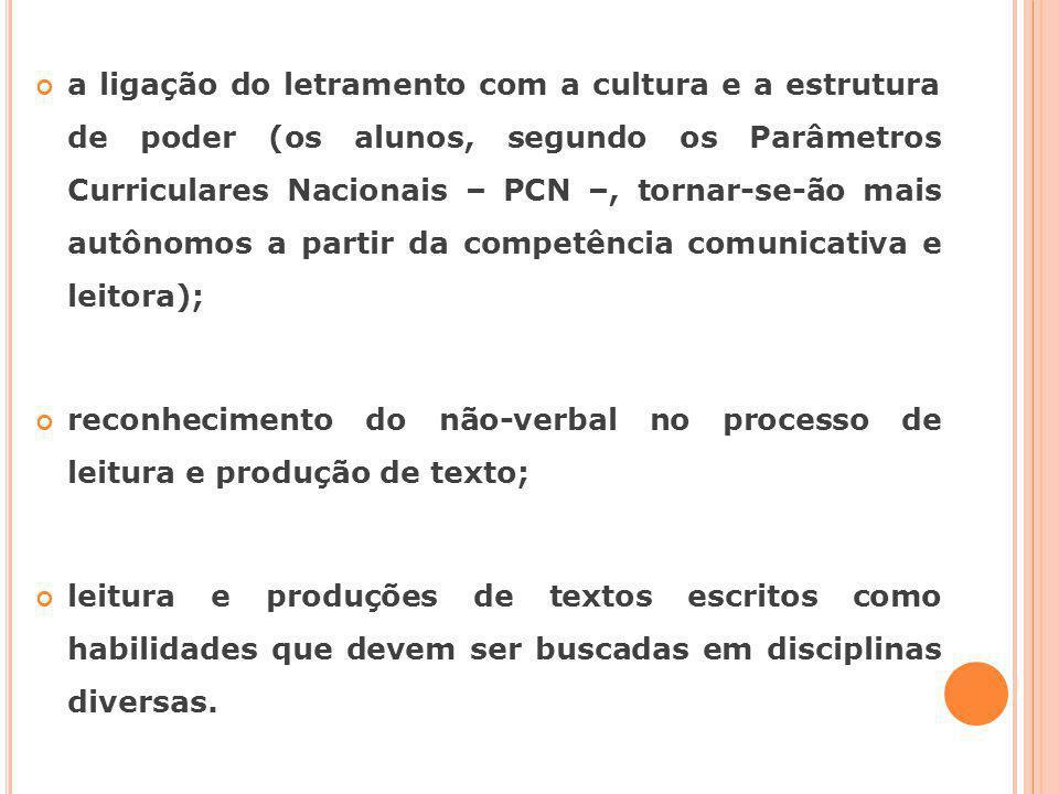 a ligação do letramento com a cultura e a estrutura de poder (os alunos, segundo os Parâmetros Curriculares Nacionais – PCN –, tornar-se-ão mais autônomos a partir da competência comunicativa e leitora);