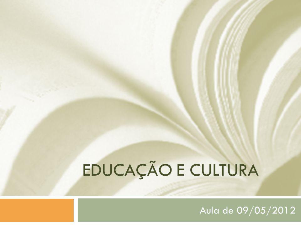 EDUCAÇÃO E CULTURA Aula de 09/05/2012