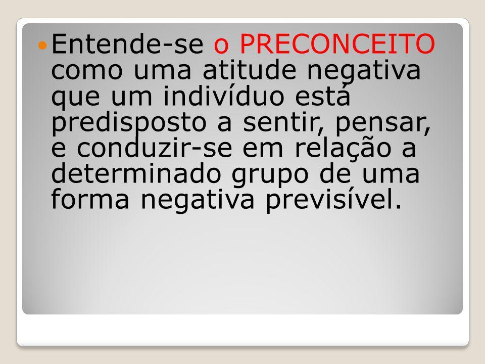 Entende-se o PRECONCEITO como uma atitude negativa que um indivíduo está predisposto a sentir, pensar, e conduzir-se em relação a determinado grupo de uma forma negativa previsível.