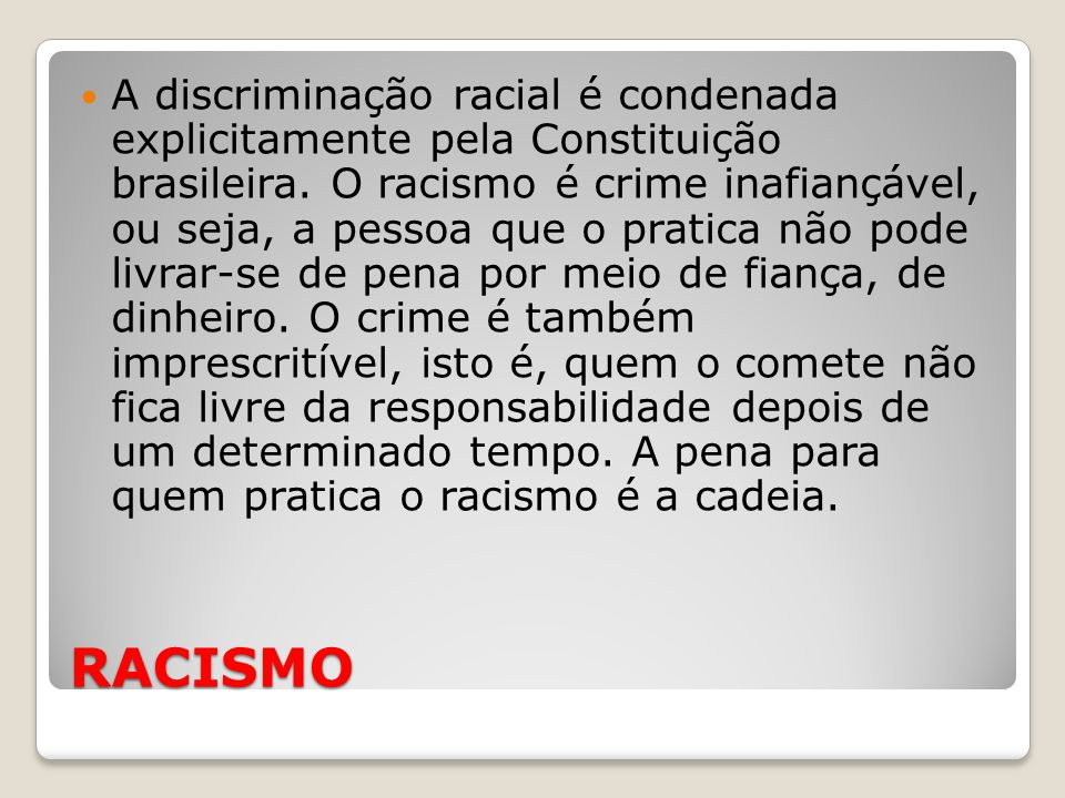 A discriminação racial é condenada explicitamente pela Constituição brasileira. O racismo é crime inafiançável, ou seja, a pessoa que o pratica não pode livrar-se de pena por meio de fiança, de dinheiro. O crime é também imprescritível, isto é, quem o comete não fica livre da responsabilidade depois de um determinado tempo. A pena para quem pratica o racismo é a cadeia.