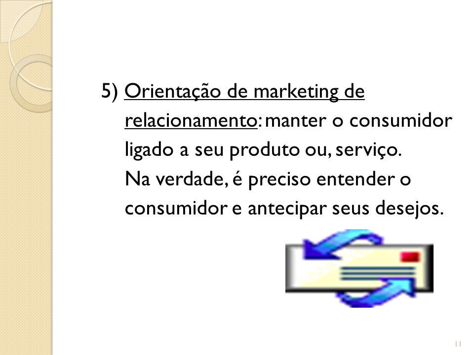 5) Orientação de marketing de relacionamento: manter o consumidor ligado a seu produto ou, serviço.