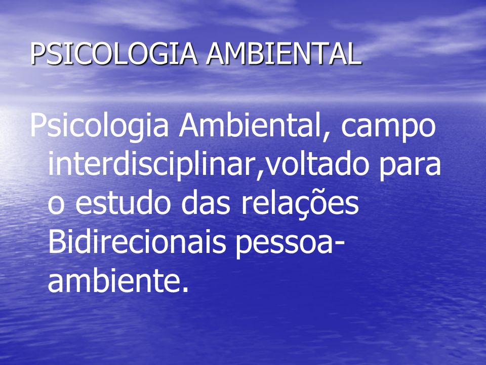PSICOLOGIA AMBIENTAL Psicologia Ambiental, campo interdisciplinar,voltado para o estudo das relações Bidirecionais pessoa-ambiente.