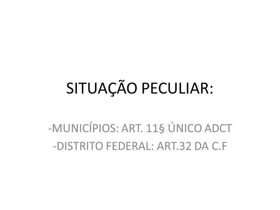 -MUNICÍPIOS: ART. 11§ ÚNICO ADCT -DISTRITO FEDERAL: ART.32 DA C.F