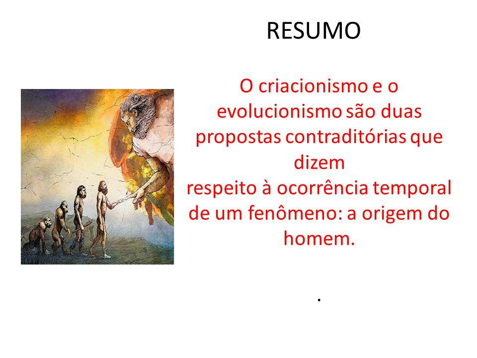 RESUMO O criacionismo e o evolucionismo são duas propostas contraditórias que dizem respeito à ocorrência temporal de um fenômeno: a origem do homem.