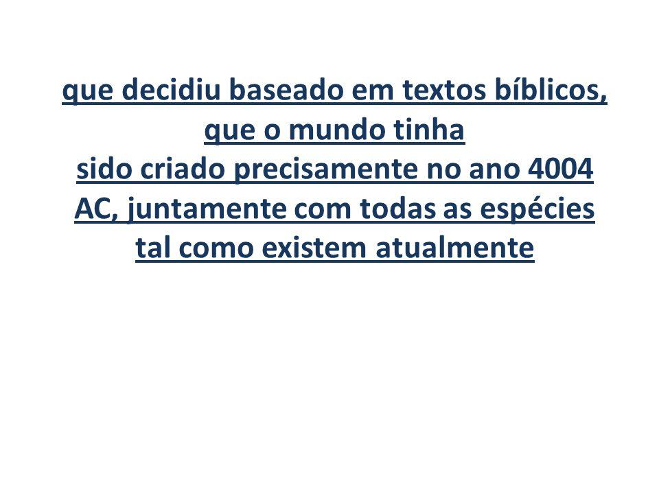 que decidiu baseado em textos bíblicos, que o mundo tinha sido criado precisamente no ano 4004 AC, juntamente com todas as espécies tal como existem atualmente