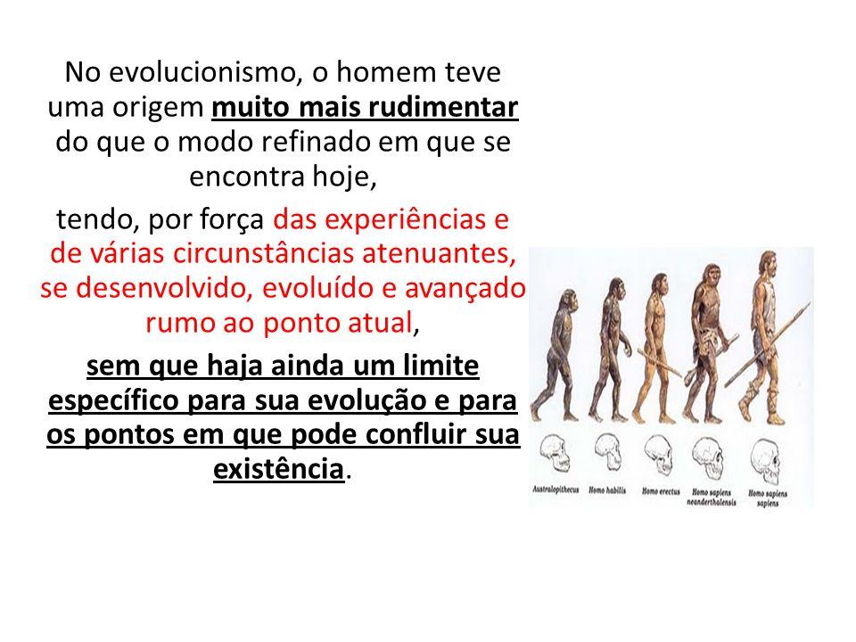 No evolucionismo, o homem teve uma origem muito mais rudimentar do que o modo refinado em que se encontra hoje,