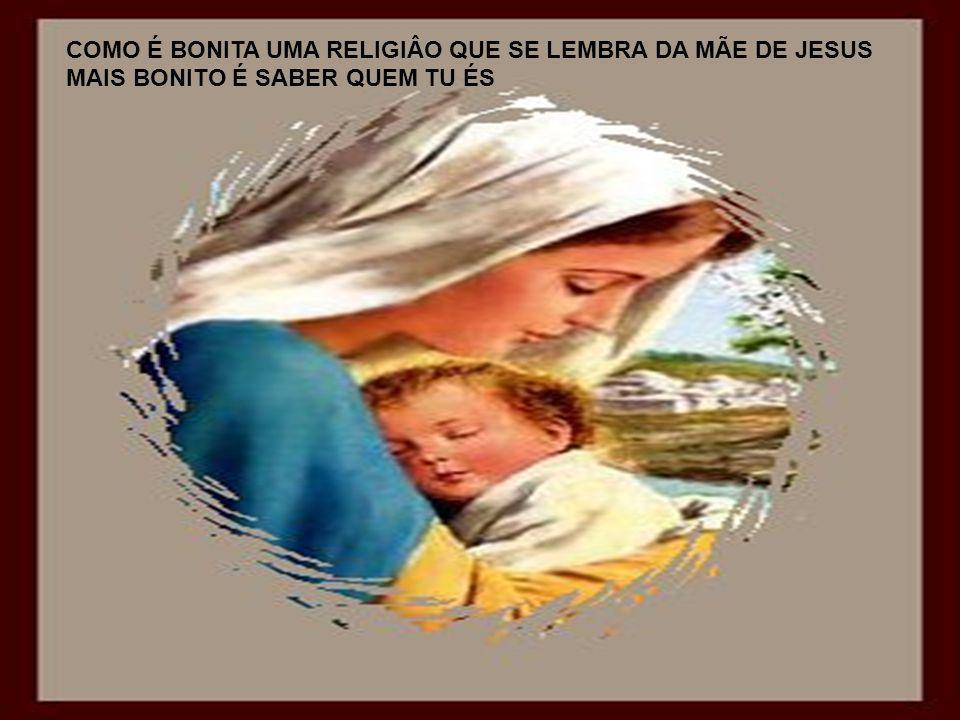 COMO É BONITA UMA RELIGIÂO QUE SE LEMBRA DA MÃE DE JESUS
