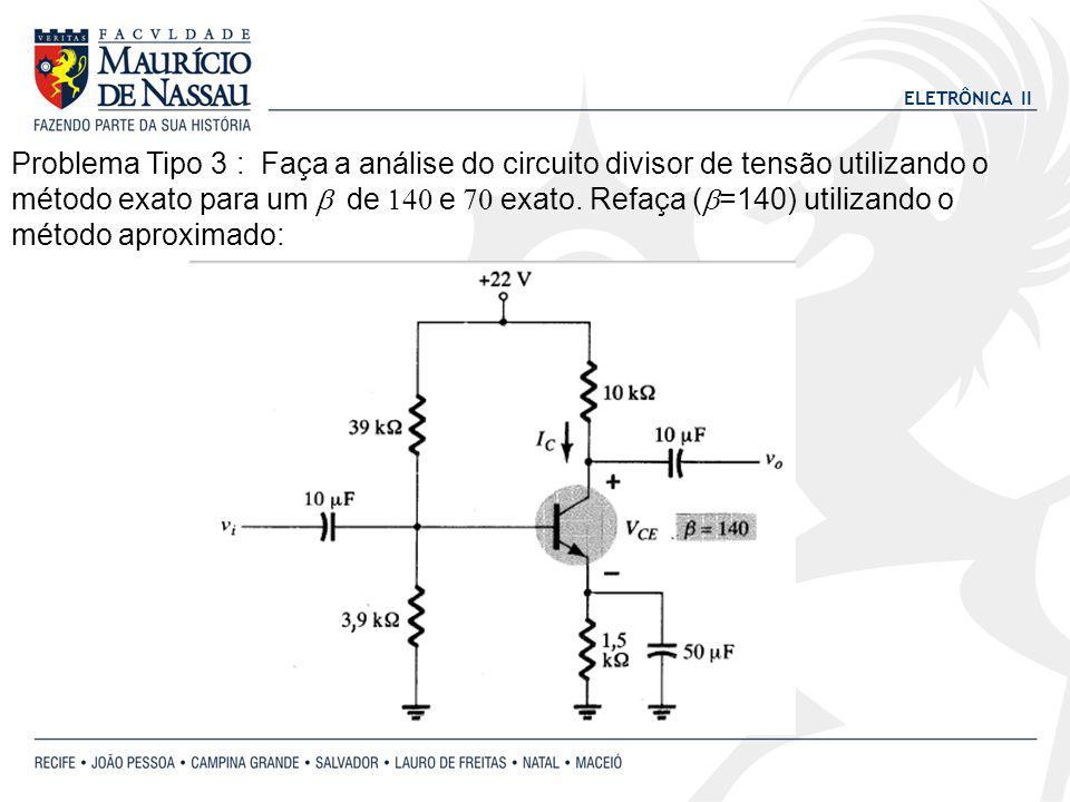 Problema Tipo 3 : Faça a análise do circuito divisor de tensão utilizando o método exato para um b de 140 e 70 exato.