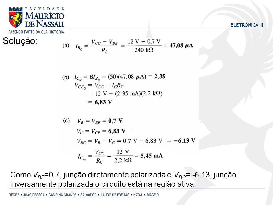 Solução: Como VBE=0.7, junção diretamente polarizada e VBC= -6,13, junção inversamente polarizada o circuito está na região ativa.