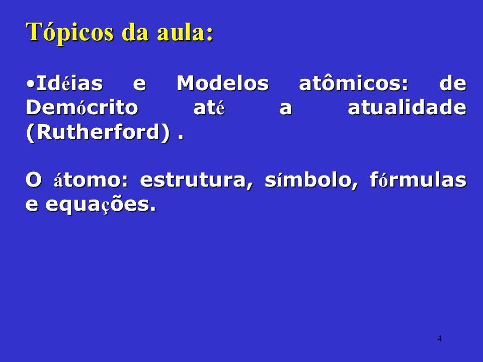 Tópicos da aula: Idéias e Modelos atômicos: de Demócrito até a atualidade (Rutherford) .