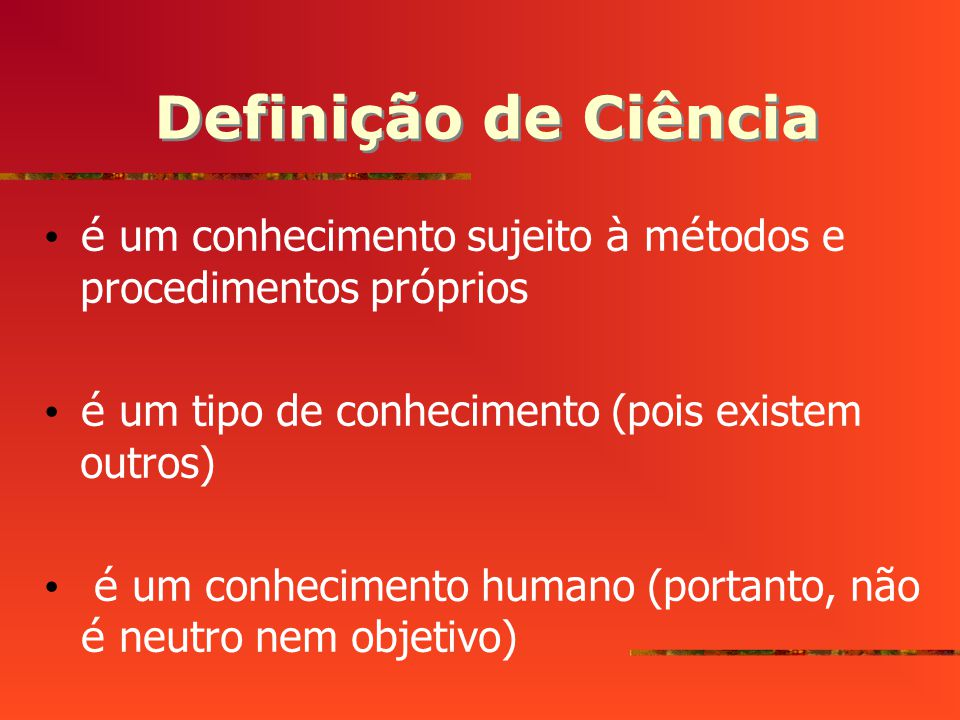Definição de Ciência é um conhecimento sujeito à métodos e procedimentos próprios. é um tipo de conhecimento (pois existem outros)