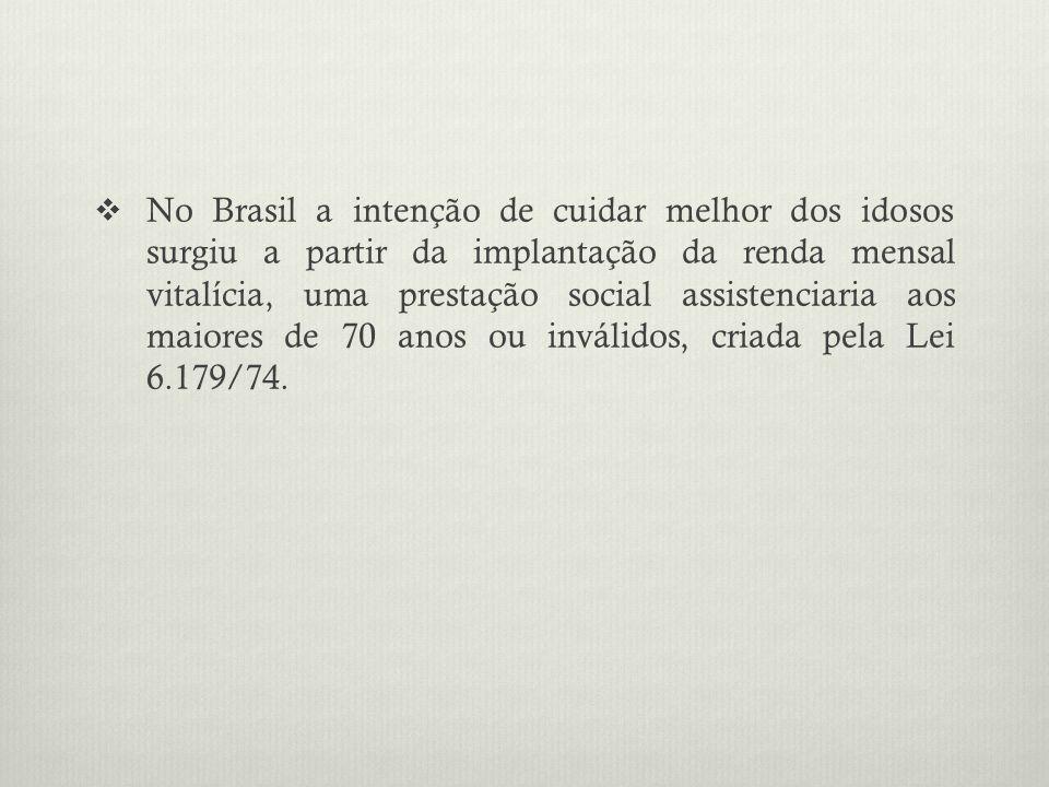 No Brasil a intenção de cuidar melhor dos idosos surgiu a partir da implantação da renda mensal vitalícia, uma prestação social assistenciaria aos maiores de 70 anos ou inválidos, criada pela Lei 6.179/74.