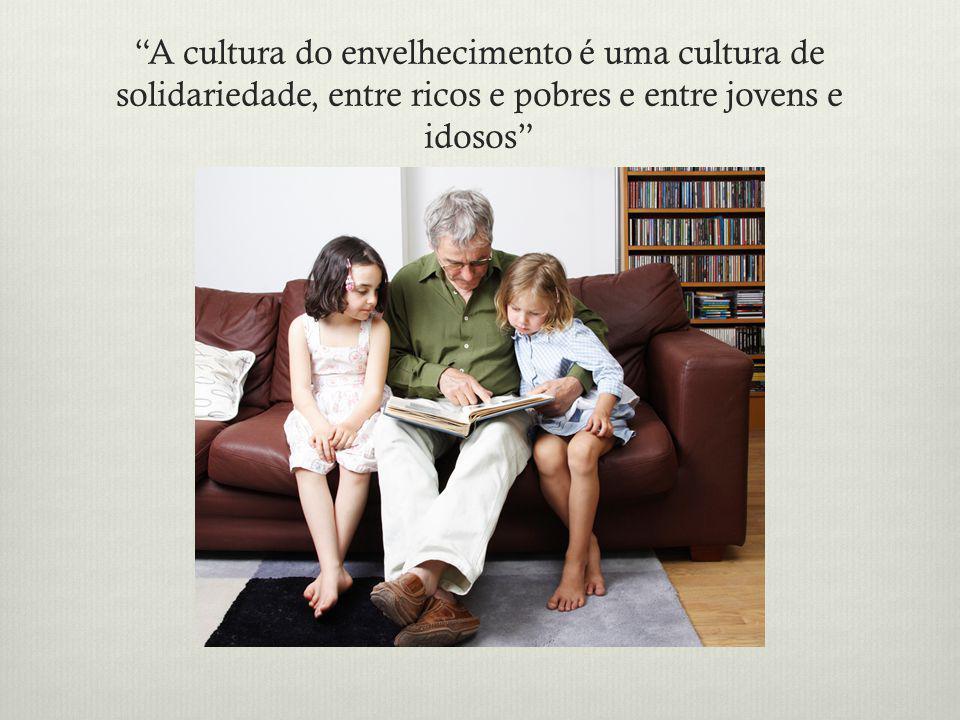A cultura do envelhecimento é uma cultura de solidariedade, entre ricos e pobres e entre jovens e idosos