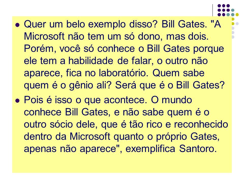 Quer um belo exemplo disso. Bill Gates