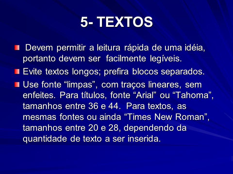 5- TEXTOS Devem permitir a leitura rápida de uma idéia, portanto devem ser facilmente legíveis. Evite textos longos; prefira blocos separados.