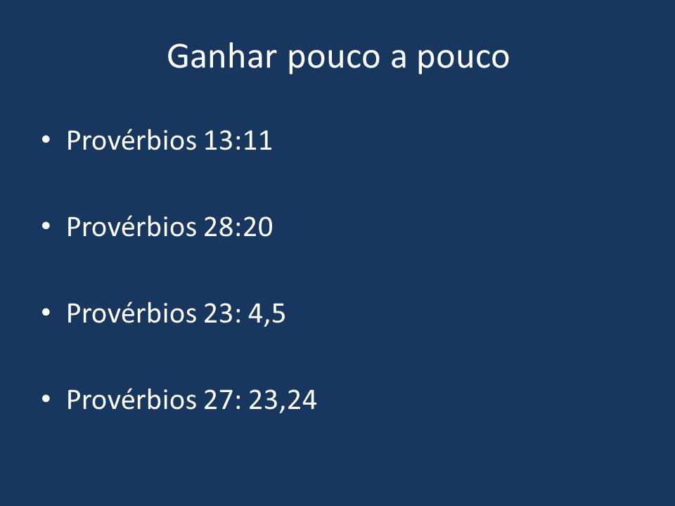 Ganhar pouco a pouco Provérbios 13:11 Provérbios 28:20