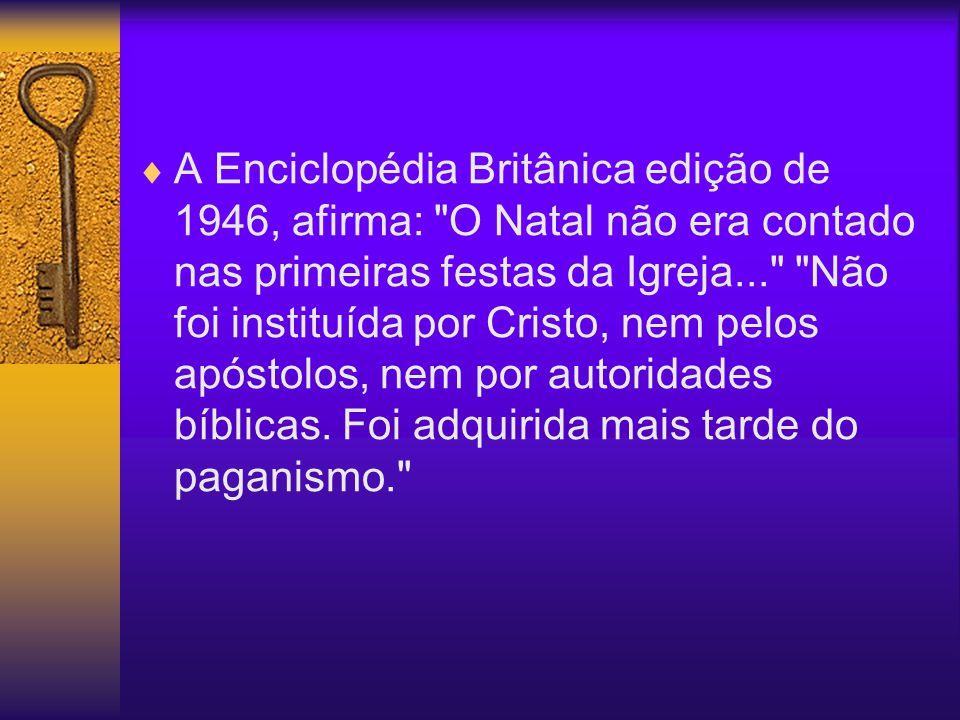 A Enciclopédia Britânica edição de 1946, afirma: O Natal não era contado nas primeiras festas da Igreja... Não foi instituída por Cristo, nem pelos apóstolos, nem por autoridades bíblicas.