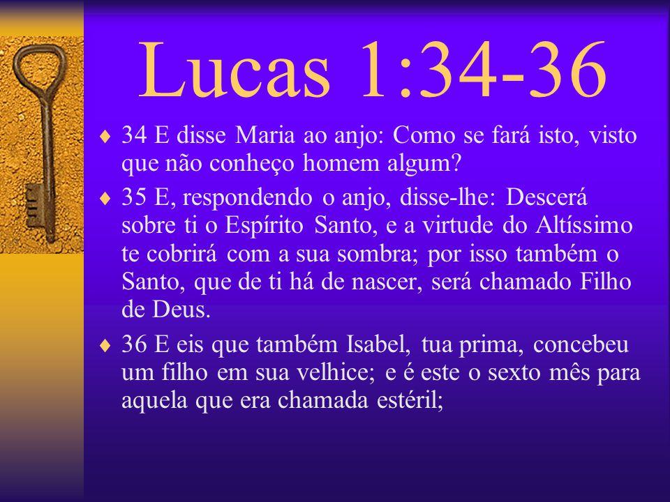 Lucas 1:34-36 34 E disse Maria ao anjo: Como se fará isto, visto que não conheço homem algum