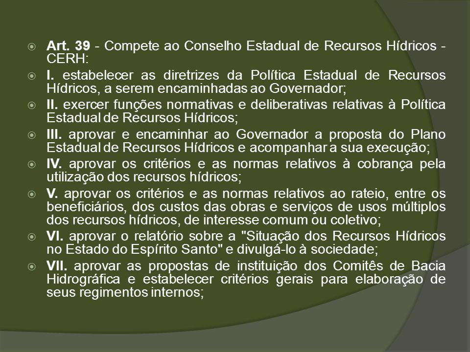 Art. 39 - Compete ao Conselho Estadual de Recursos Hídricos - CERH: