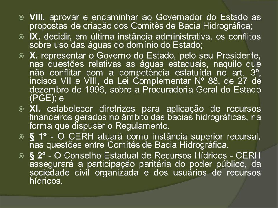 VIII. aprovar e encaminhar ao Governador do Estado as propostas de criação dos Comitês de Bacia Hidrográfica;