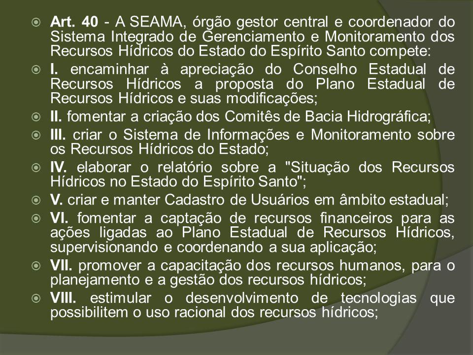 Art. 40 - A SEAMA, órgão gestor central e coordenador do Sistema Integrado de Gerenciamento e Monitoramento dos Recursos Hídricos do Estado do Espírito Santo compete: