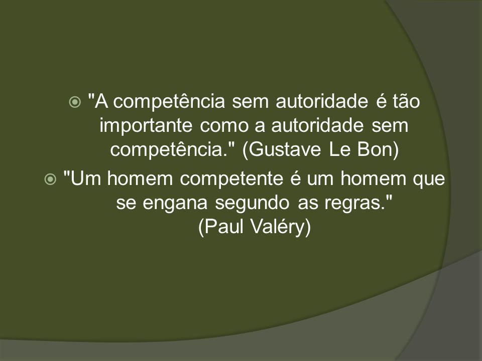 A competência sem autoridade é tão importante como a autoridade sem competência. (Gustave Le Bon)