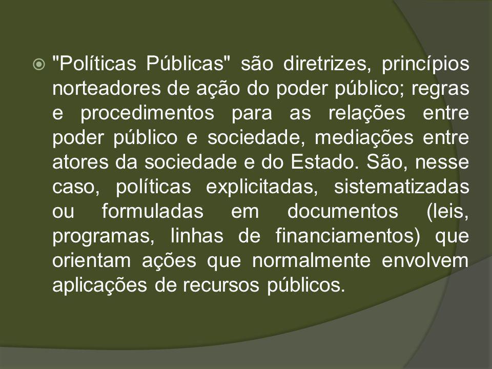 Políticas Públicas são diretrizes, princípios norteadores de ação do poder público; regras e procedimentos para as relações entre poder público e sociedade, mediações entre atores da sociedade e do Estado.