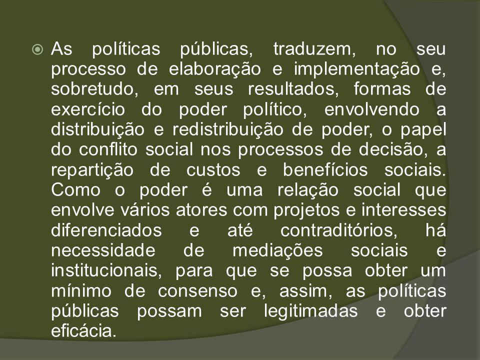 As políticas públicas, traduzem, no seu processo de elaboração e implementação e, sobretudo, em seus resultados, formas de exercício do poder político, envolvendo a distribuição e redistribuição de poder, o papel do conflito social nos processos de decisão, a repartição de custos e benefícios sociais.