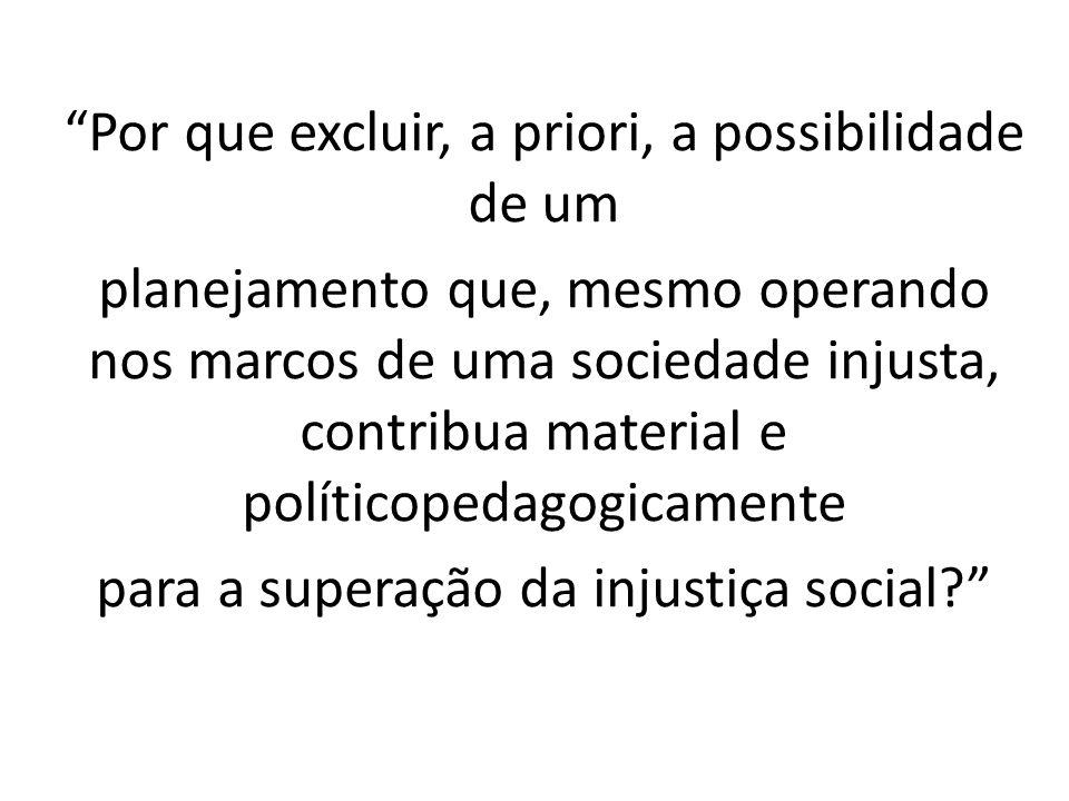 Por que excluir, a priori, a possibilidade de um planejamento que, mesmo operando nos marcos de uma sociedade injusta, contribua material e políticopedagogicamente para a superação da injustiça social