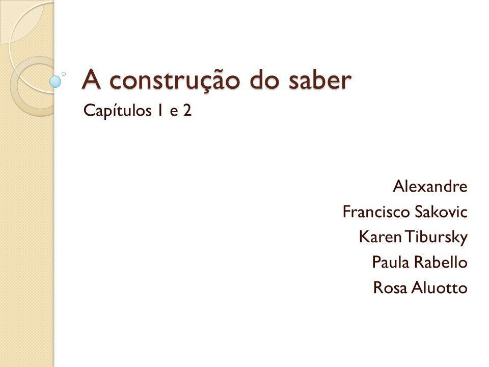 A construção do saber Capítulos 1 e 2 Alexandre Francisco Sakovic