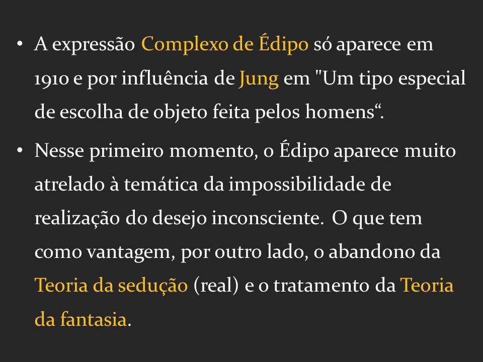 A expressão Complexo de Édipo só aparece em 1910 e por influência de Jung em Um tipo especial de escolha de objeto feita pelos homens .