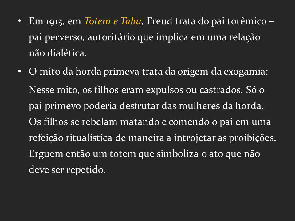 Em 1913, em Totem e Tabu, Freud trata do pai totêmico – pai perverso, autoritário que implica em uma relação não dialética.
